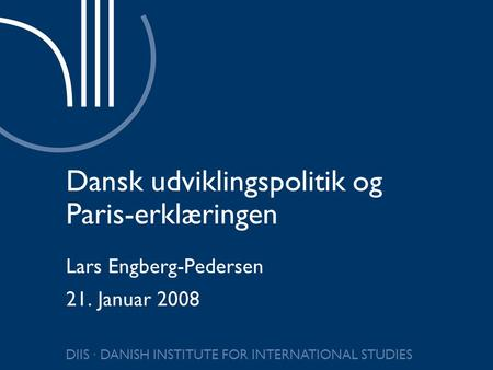 DIIS ∙ DANISH INSTITUTE FOR INTERNATIONAL STUDIES Dansk udviklingspolitik og Paris-erklæringen Lars Engberg-Pedersen 21. Januar 2008.