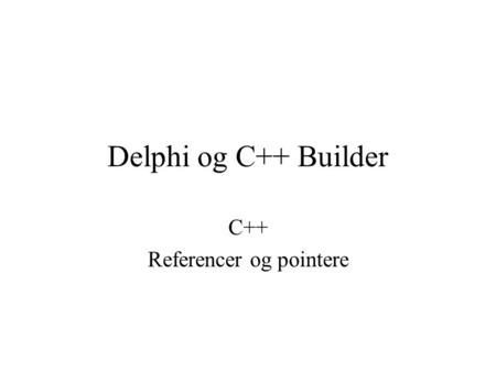 Delphi og C++ Builder C++ Referencer og pointere.