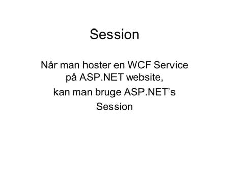 Session Når man hoster en WCF Service på ASP.NET website, kan man bruge ASP.NET's Session.