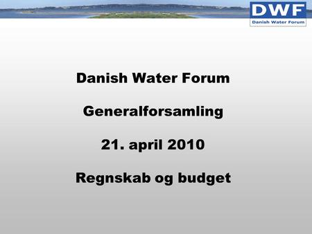 Danish Water Forum Generalforsamling 21. april 2010 Regnskab og budget.