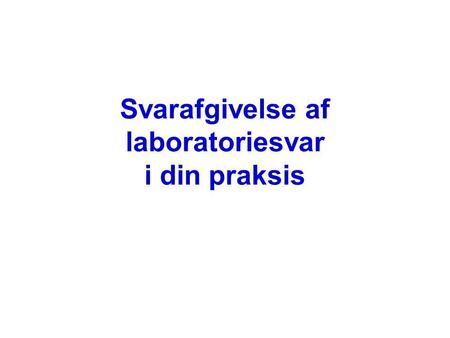Svarafgivelse af laboratoriesvar i din praksis. Dagens program Den Kliniske Beslutningsproces Resultat variation Referenceområder Sensivitet /specificitet.