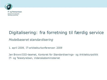 Digitalisering: fra forretning til færdig service Modelbaseret standardisering 1. april 2009, IT-arkitekturkonferencen 2009 Jan Brown/OIO-teamet, Kontoret.