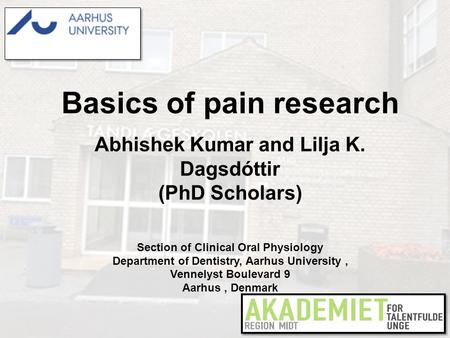 Basics of pain research Abhishek Kumar and Lilja K. Dagsdóttir (PhD Scholars) Section of Clinical Oral Physiology Department of Dentistry, Aarhus University,