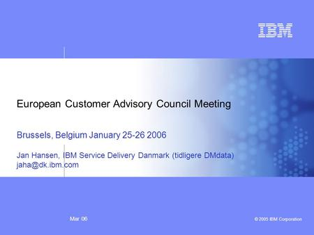 Mar 06 © 2005 IBM Corporation European Customer Advisory Council Meeting Brussels, Belgium January 25-26 2006 Jan Hansen, IBM Service Delivery Danmark.