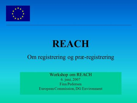 Workshop om REACH 6. juni, 2007 Finn Pedersen European Commission, DG Environment REACH Om registrering og præ-registrering.