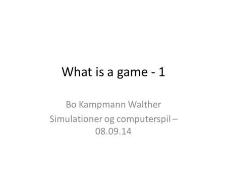 What is a game - 1 Bo Kampmann Walther Simulationer og computerspil – 08.09.14.