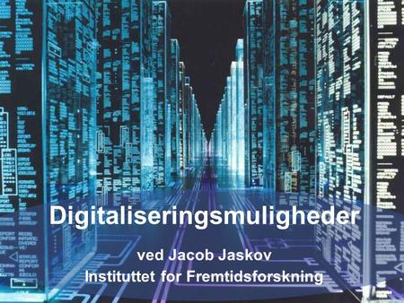© The Copenhagen Institute for Futures Studieswww.cifs.dk Digitaliseringsmuligheder ved Jacob Jaskov Instituttet for Fremtidsforskning.