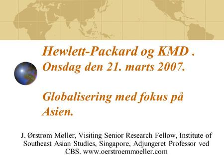 Hewlett-Packard og KMD. Onsdag den 21. marts 2007. Globalisering med fokus på Asien. J. Ørstrøm Møller, Visiting Senior Research Fellow, Institute of Southeast.