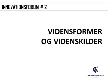 INNOVATIONSFORUM # 2 VIDENSFORMER OG VIDENSKILDER.