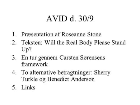 AVID d. 30/9 1.Præsentation af Roseanne Stone 2.Teksten: Will the Real Body Please Stand Up? 3.En tur gennem Carsten Sørensens framework 4.To alternative.