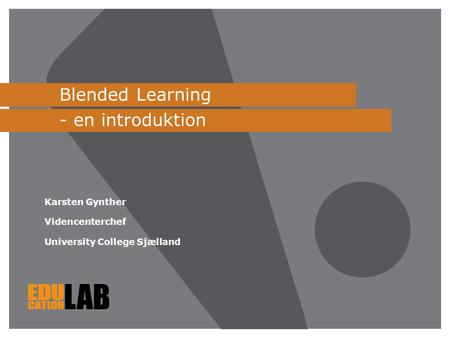 Blended Learning - en introduktion Karsten Gynther Videncenterchef University College Sjælland.