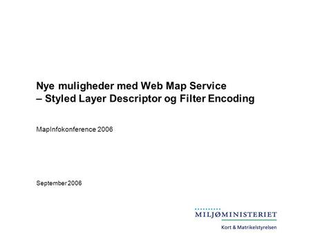 Nye muligheder med Web Map Service – Styled Layer Descriptor og Filter Encoding September 2006 MapInfokonference 2006.