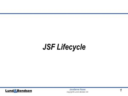 1 JavaServer Faces Copyright © Lund & Bendsen A/S JSF Lifecycle.