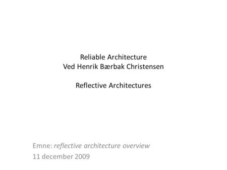 Reliable Architecture Ved Henrik Bærbak Christensen Reflective Architectures Emne: reflective architecture overview 11 december 2009.