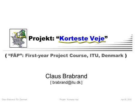 "Claus Brabrand, ITU, Denmark Apr 06, 2010Projekt: ""Korteste Veje"" Claus Brabrand [ ] ( ""FÅP"": First-year Project Course, ITU, Denmark )"