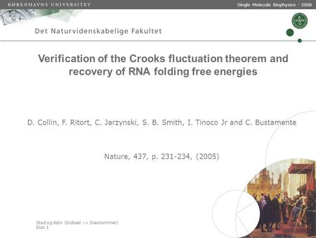Sted og dato (Indsæt --> Diasnummer) Dias 1 Single Molecule Biophysics - 2008 Verification of the Crooks fluctuation theorem and recovery of RNA folding.