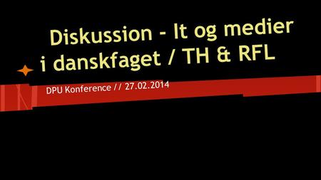 Diskussion - It og medier i danskfaget / TH & RFL DPU Konference // 27.02.2014.