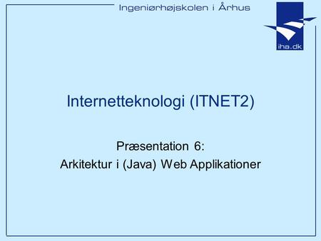 Internetteknologi (ITNET2) Præsentation 6: Arkitektur i (Java) Web Applikationer.
