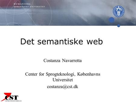 Det semantiske web Costanza Navarretta Center for Sprogteknologi, Københavns Universitet