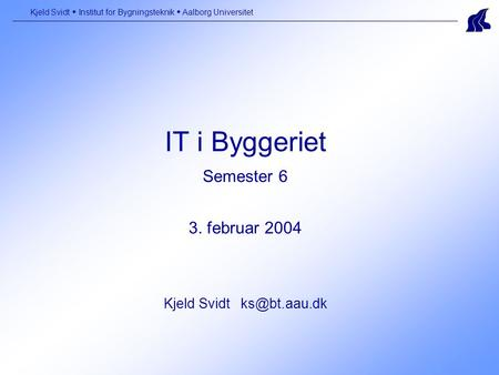 IT i Byggeriet Semester 6 3. februar 2004 Kjeld Svidt Kjeld Svidt  Institut for Bygningsteknik  Aalborg Universitet.