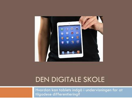 DEN DIGITALE SKOLE Hvordan kan tablets indgå i undervisningen for at tilgodese differentiering?