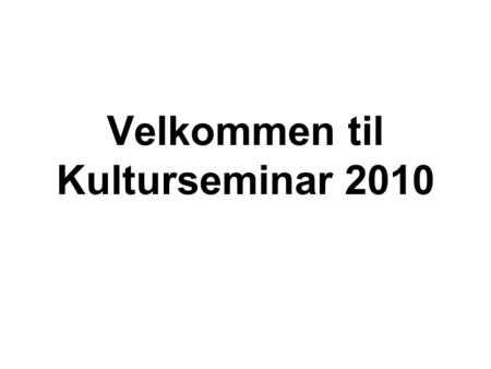 Velkommen til Kulturseminar 2010. TIRSDAG 10.00Velkomst og introduktion til program, Konferencesalen. TEMA 1 'NY STRATEGI FOR DET INTERNATIONALE KULTURSAMARBEJDE'