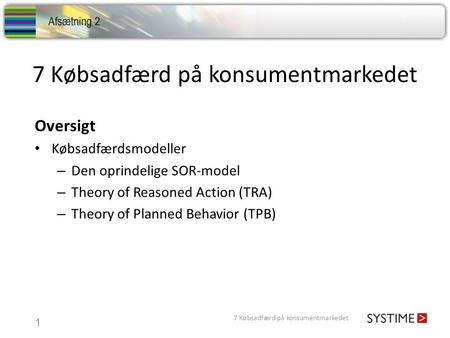 7 Købsadfærd på konsumentmarkedet 1 Oversigt Købsadfærdsmodeller – Den oprindelige SOR-model – Theory of Reasoned Action (TRA) – Theory of Planned Behavior.