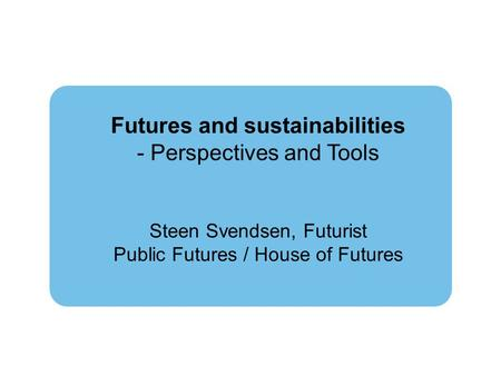 Futures and sustainabilities - Perspectives and Tools Steen Svendsen, Futurist Public Futures / House of Futures.