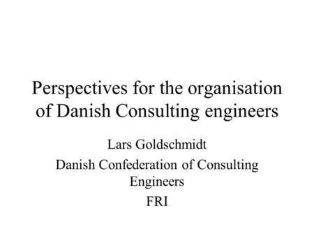 Perspectives for the organisation of Danish Consulting engineers Lars Goldschmidt Danish Confederation of Consulting Engineers FRI.