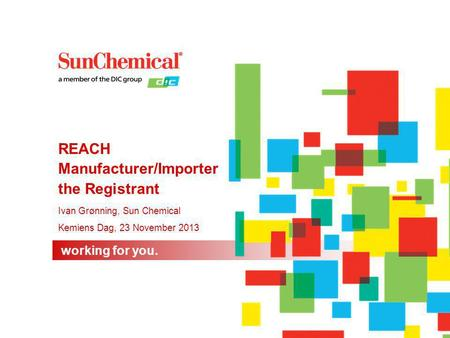 Working for you. Ivan Grønning, Sun Chemical Kemiens Dag, 23 November 2013 REACH Manufacturer/Importer the Registrant.