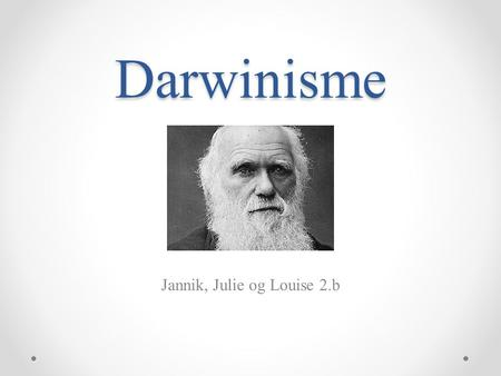 Darwinisme Jannik, Julie og Louise 2.b. Evolution postulatet - 2 elementer – evolutionspostulatet - evolutionspostulatet = han starter en teori om at.