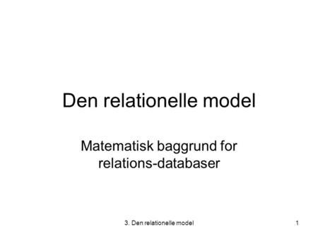 3. Den relationelle model1 Den relationelle model Matematisk baggrund for relations-databaser.