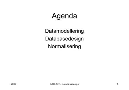 2009NOEA/IT - Databasedesign1 Agenda Datamodellering Databasedesign Normalisering.