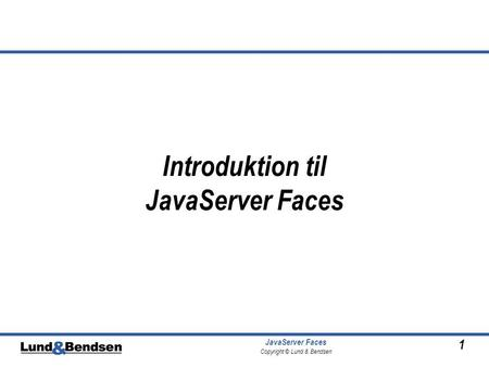 1 JavaServer Faces Copyright © Lund & Bendsen Introduktion til JavaServer Faces.