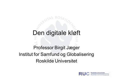 Den digitale kløft Professor Birgit Jæger Institut for Samfund og Globalisering Roskilde Universitet.