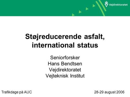 Støjreducerende asfalt, international status Seniorforsker Hans Bendtsen Vejdirektoratet Vejteknisk Institut Trafikdage på AUC 28-29 august 2006.