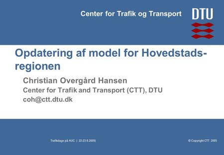 © Copyright CTT 2005 Center for Trafik og Transport Trafikdage på AUC | 22-23.8.2005| Opdatering af model for Hovedstads- regionen Christian Overgård Hansen.