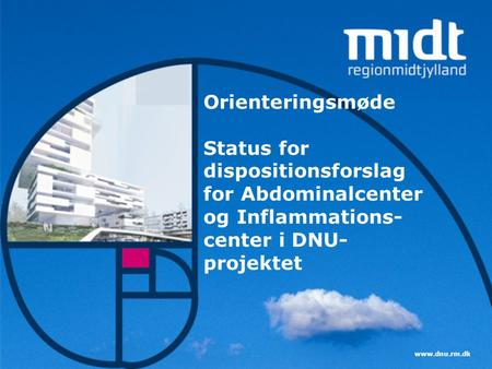 Orienteringsmøde Status for dispositionsforslag for Abdominalcenter og Inflammations-center i DNU-projektet www.dnu.rm.dk.