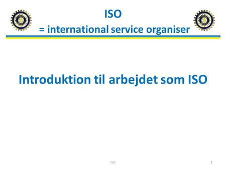 ISO = international service organiser Introduktion til arbejdet som ISO ISO1.