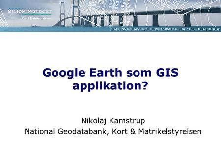 Google Earth som GIS applikation? Nikolaj Kamstrup National Geodatabank, Kort & Matrikelstyrelsen.