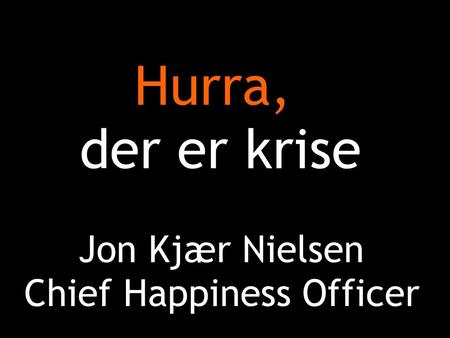Hurra, der er krise Jon Kjær Nielsen Chief Happiness Officer.