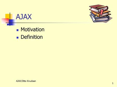 AJAX/Otto Knudsen 1 AJAX Motivation Definition. AJAX/Otto Knudsen 2 Motivation En typisk web-applikation er synkron klienten sender en forespørgsel og.
