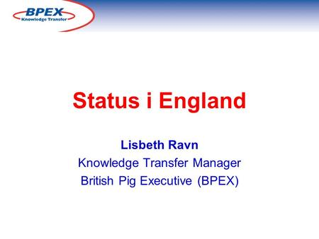 Status i England Lisbeth Ravn Knowledge Transfer Manager British Pig Executive (BPEX)