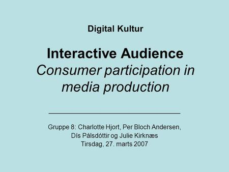 Digital Kultur Interactive Audience Consumer participation in media production _____________________________________ Gruppe 8: Charlotte Hjort, Per Bloch.
