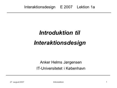 27. august 2007Introduktion1 Introduktion til Interaktionsdesign Anker Helms Jørgensen IT-Universitetet i København Interaktionsdesign E 2007 Lektion 1a.