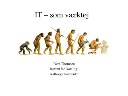 IT – som værktøj Bent Thomsen Institut for Datalogi Aalborg Universitet.