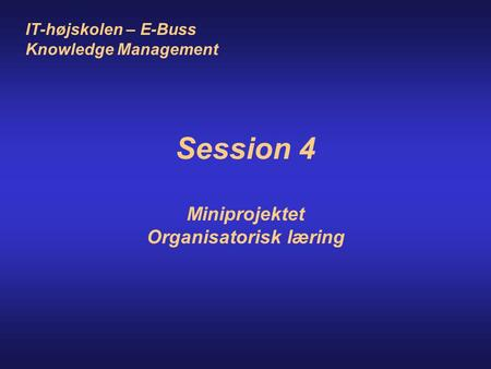 IT-højskolen – E-Buss Knowledge Management Session 4 Miniprojektet Organisatorisk læring.