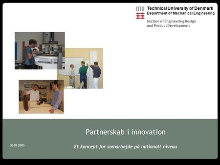 Technical University of Denmark Department of Mechanical Engineering Section of Engineering Design and Product Development 08-09-2005 Partnerskab i innovation.