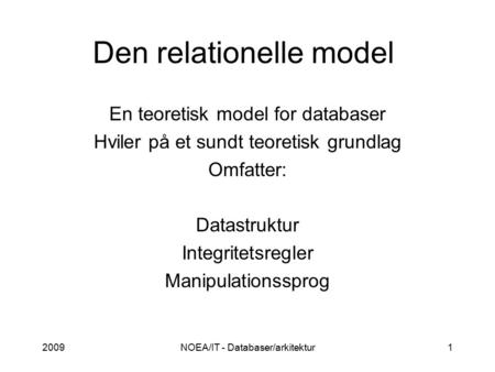 2009NOEA/IT - Databaser/arkitektur1 Den relationelle model En teoretisk model for databaser Hviler på et sundt teoretisk grundlag Omfatter: Datastruktur.