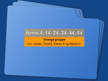 Items 4, 14, 24, 34, 44, 54 Orange gruppe Liv, Jonas, Thorkil, Søren S og Martin D.